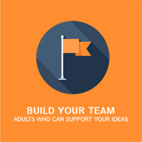 Build your team, adults who can support your ideas.